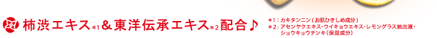 柿渋エキス※1&東洋伝承エキス※2配合♪※1:カキタンニン(お肌ひきしめ成分)※2:東洋伝承エキス(保湿成分)