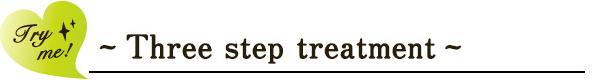 ~ Three step treatment ~