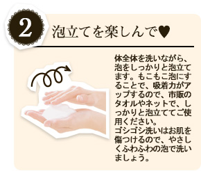 [2.泡立てを楽しんで♥]体全体を洗いながら、泡をしっかりと泡立てます。もこもこ泡にすることで、吸着力がアップするので、市販のタオルやネットで、しっかりと泡立ててご使用ください。 ゴシゴシ洗いはお肌を傷つけるので、やさしくふわふわの泡で洗いましょう。