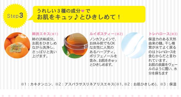 Step3 うれしい3種の成分でお肌をキュッとひきしめて! 柿渋エキス(※1):柿の渋み成分。お肌を引き締めながら洗浄し、さっぱりと洗い上げます。 ルイボスティー(※2)ノンカフェインで、お休み前でもOKな女性に人気のあるハーブティ。ポリフェノールを含み、お肌をきゅっとひきしめます。 トレハロース(※3)保湿力のある天然由来の糖。干し椎茸が水でよく戻るのはトレハロースを含むからだと言われています。お肌の表面をヴェールのように覆い、水分を保ちます。 ※1カキタンニン・※2アスパラサスリネアリスエキス:※1、※2お肌ひきしめ ※3保湿