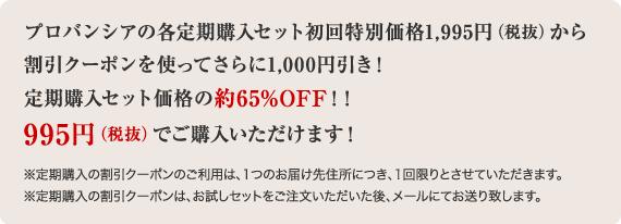 プロバンシアの各定期購入セット初回特別価格1,995円(税抜)から割引クーポンを使ってさらに1,000円引き!定期購入セット価格の約65%OFF!!995円(税抜)でご購入いただけます!※定期購入の割引クーポンのご利用は、1つのお届け先住所につき、1回限りとさせていただきます。※定期購入の割引クーポンは、お試しセットをご注文いただいた後、メールにてお送り致します。